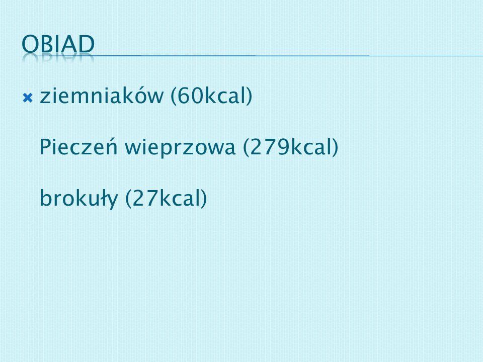 ziemniaków (60kcal) Pieczeń wieprzowa (279kcal) brokuły (27kcal)