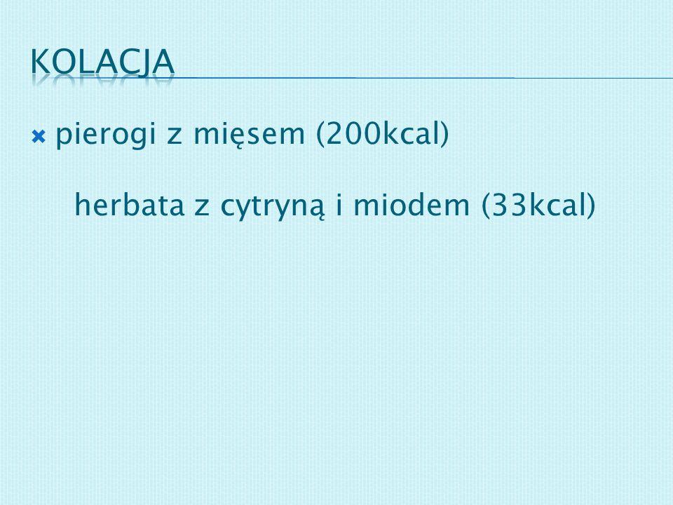 pierogi z mięsem (200kcal) herbata z cytryną i miodem (33kcal)