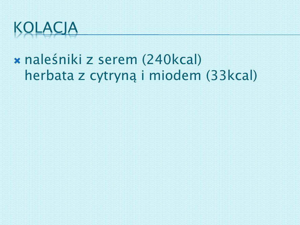 naleśniki z serem (240kcal) herbata z cytryną i miodem (33kcal)