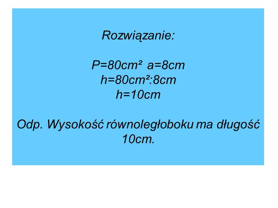 Rozwiązanie: P=80cm²a=8cm h=80cm²:8cm h=10cm Odp. Wysokość równoległoboku ma długość 10cm.