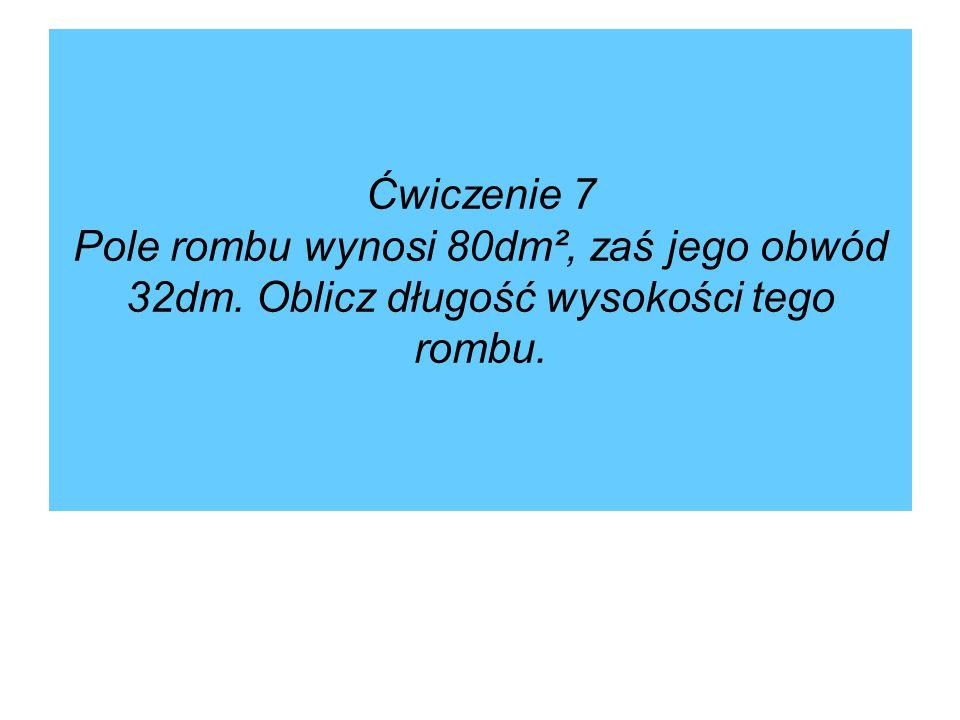 Ćwiczenie 7 Pole rombu wynosi 80dm², zaś jego obwód 32dm. Oblicz długość wysokości tego rombu.