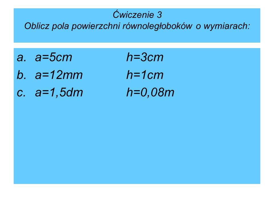 Ćwiczenie 3 Oblicz pola powierzchni równoległoboków o wymiarach: a.a=5cmh=3cm b.a=12mmh=1cm c.a=1,5dmh=0,08m