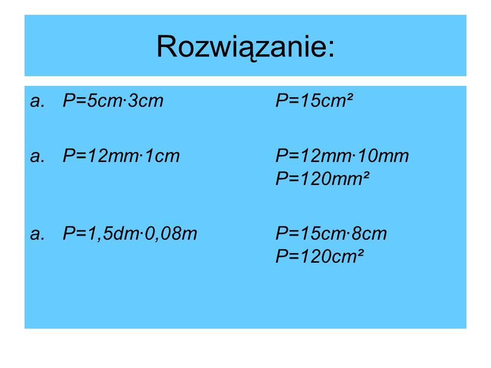 Rozwiązanie: a.P=5cm·3cmP=15cm² a.P=12mm·1cmP=12mm·10mm P=120mm² a.P=1,5dm·0,08mP=15cm·8cm P=120cm²