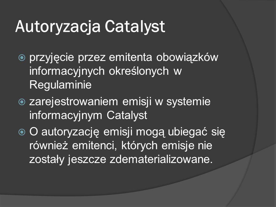 Autoryzacja Catalyst przyjęcie przez emitenta obowiązków informacyjnych określonych w Regulaminie zarejestrowaniem emisji w systemie informacyjnym Catalyst O autoryzację emisji mogą ubiegać się również emitenci, których emisje nie zostały jeszcze zdematerializowane.