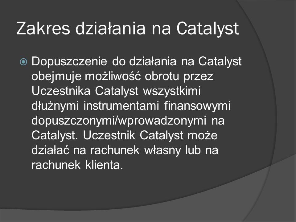 Zakres działania na Catalyst Dopuszczenie do działania na Catalyst obejmuje możliwość obrotu przez Uczestnika Catalyst wszystkimi dłużnymi instrumentami finansowymi dopuszczonymi/wprowadzonymi na Catalyst.