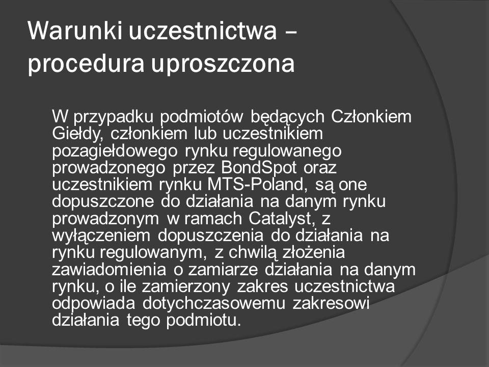 Warunki uczestnictwa – procedura uproszczona W przypadku podmiotów będących Członkiem Giełdy, członkiem lub uczestnikiem pozagiełdowego rynku regulowanego prowadzonego przez BondSpot oraz uczestnikiem rynku MTS-Poland, są one dopuszczone do działania na danym rynku prowadzonym w ramach Catalyst, z wyłączeniem dopuszczenia do działania na rynku regulowanym, z chwilą złożenia zawiadomienia o zamiarze działania na danym rynku, o ile zamierzony zakres uczestnictwa odpowiada dotychczasowemu zakresowi działania tego podmiotu.