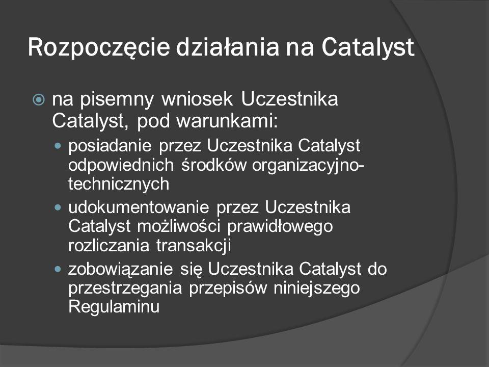 Rozpoczęcie działania na Catalyst na pisemny wniosek Uczestnika Catalyst, pod warunkami: posiadanie przez Uczestnika Catalyst odpowiednich środków organizacyjno- technicznych udokumentowanie przez Uczestnika Catalyst możliwości prawidłowego rozliczania transakcji zobowiązanie się Uczestnika Catalyst do przestrzegania przepisów niniejszego Regulaminu