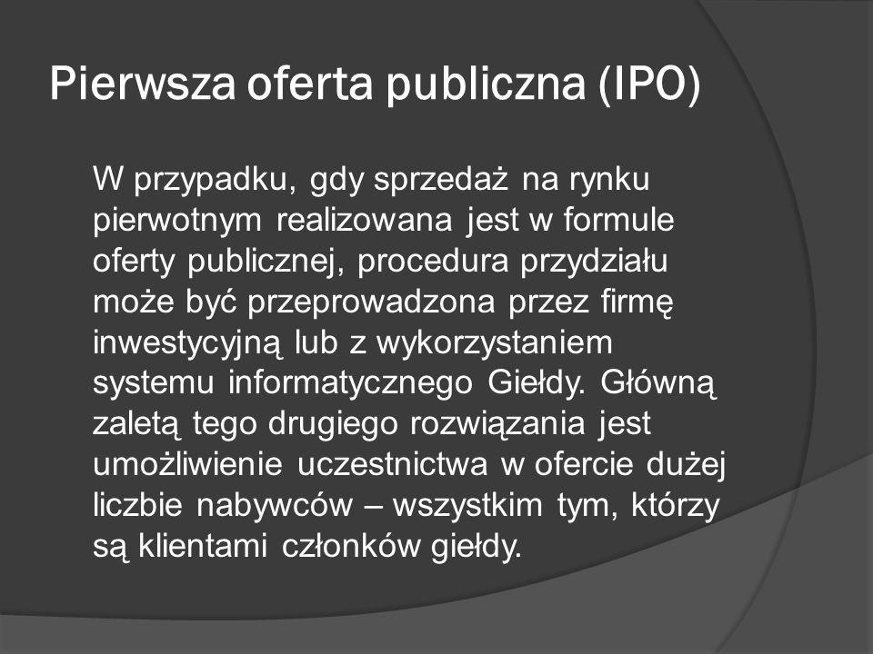Pierwsza oferta publiczna (IPO) W przypadku, gdy sprzedaż na rynku pierwotnym realizowana jest w formule oferty publicznej, procedura przydziału może być przeprowadzona przez firmę inwestycyjną lub z wykorzystaniem systemu informatycznego Giełdy.