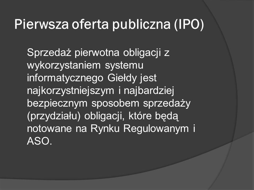 Pierwsza oferta publiczna (IPO) Sprzedaż pierwotna obligacji z wykorzystaniem systemu informatycznego Giełdy jest najkorzystniejszym i najbardziej bezpiecznym sposobem sprzedaży (przydziału) obligacji, które będą notowane na Rynku Regulowanym i ASO.