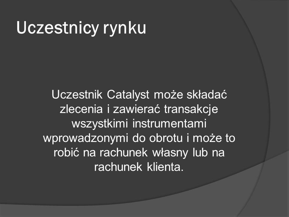 Uczestnicy rynku Uczestnik Catalyst może składać zlecenia i zawierać transakcje wszystkimi instrumentami wprowadzonymi do obrotu i może to robić na rachunek własny lub na rachunek klienta.