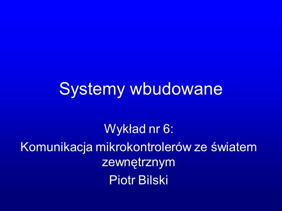 Systemy wbudowane Wykład nr 6: Komunikacja mikrokontrolerów ze światem zewnętrznym Piotr Bilski