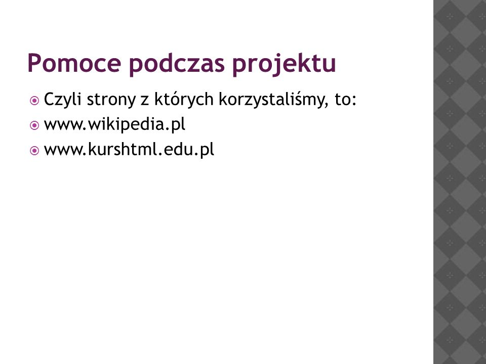Pomoce podczas projektu Czyli strony z których korzystaliśmy, to: www.wikipedia.pl www.kurshtml.edu.pl