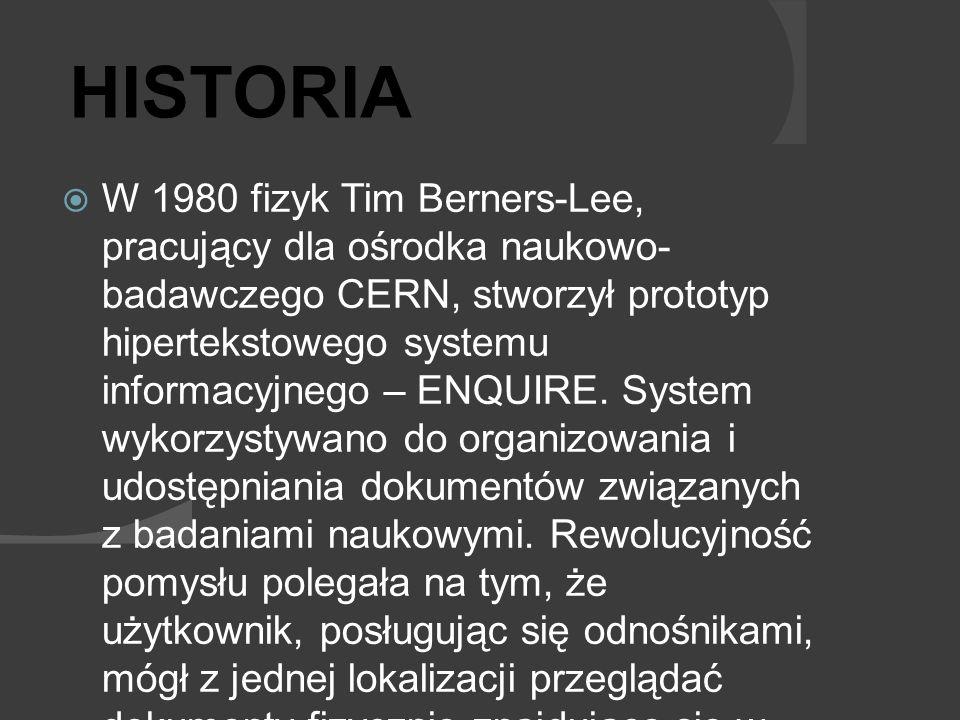 W 1980 fizyk Tim Berners-Lee, pracujący dla ośrodka naukowo- badawczego CERN, stworzył prototyp hipertekstowego systemu informacyjnego – ENQUIRE. Syst