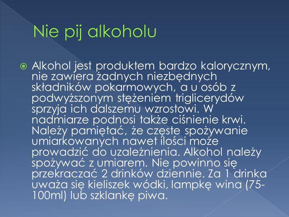Alkohol jest produktem bardzo kalorycznym, nie zawiera żadnych niezbędnych składników pokarmowych, a u osób z podwyższonym stężeniem triglicerydów spr