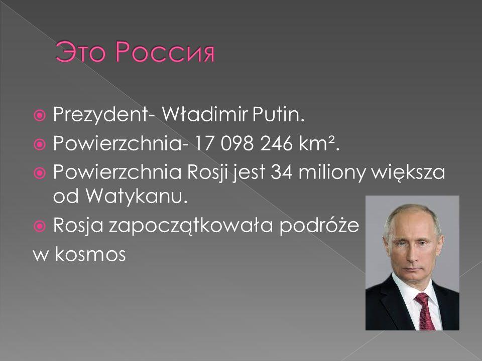 Prezydent- Władimir Putin. Powierzchnia- 17 098 246 km². Powierzchnia Rosji jest 34 miliony większa od Watykanu. Rosja zapoczątkowała podróże w kosmos