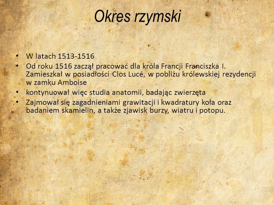 Okres rzymski W latach 1513-1516 Od roku 1516 zaczął pracować dla króla Francji Franciszka I. Zamieszkał w posiadłości Clos Lucé, w pobliżu królewskie