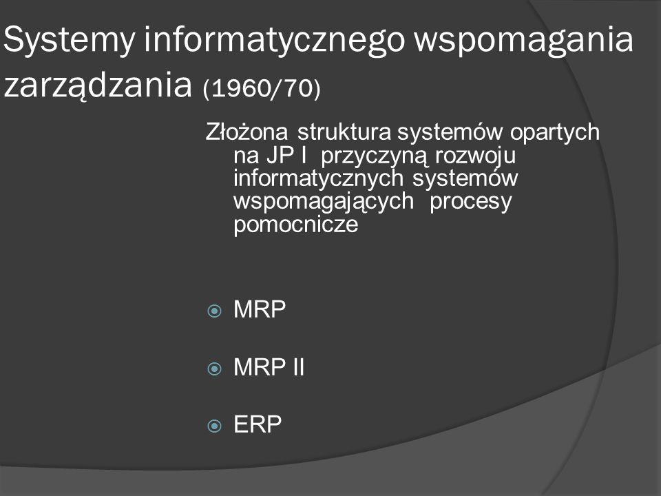 Systemy informatycznego wspomagania zarządzania (1960/70) Złożona struktura systemów opartych na JP I przyczyną rozwoju informatycznych systemów wspom