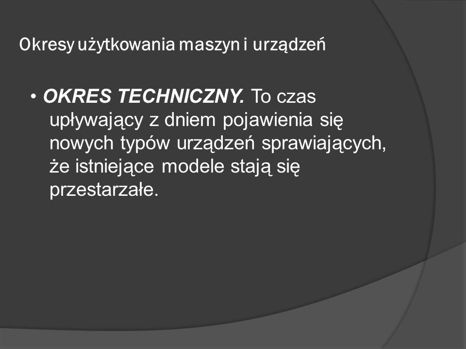 Okresy użytkowania maszyn i urządzeń OKRES TECHNICZNY. To czas upływający z dniem pojawienia się nowych typów urządzeń sprawiających, że istniejące mo