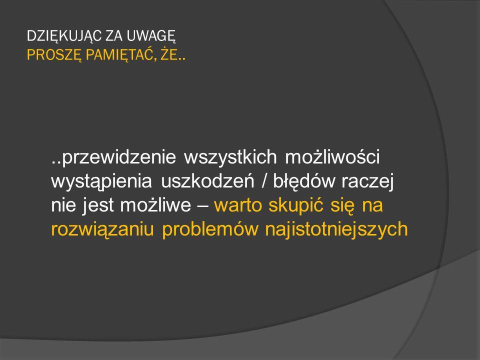 DZIĘKUJĄC ZA UWAGĘ PROSZĘ PAMIĘTAĆ, ŻE....przewidzenie wszystkich możliwości wystąpienia uszkodzeń / błędów raczej nie jest możliwe – warto skupić się