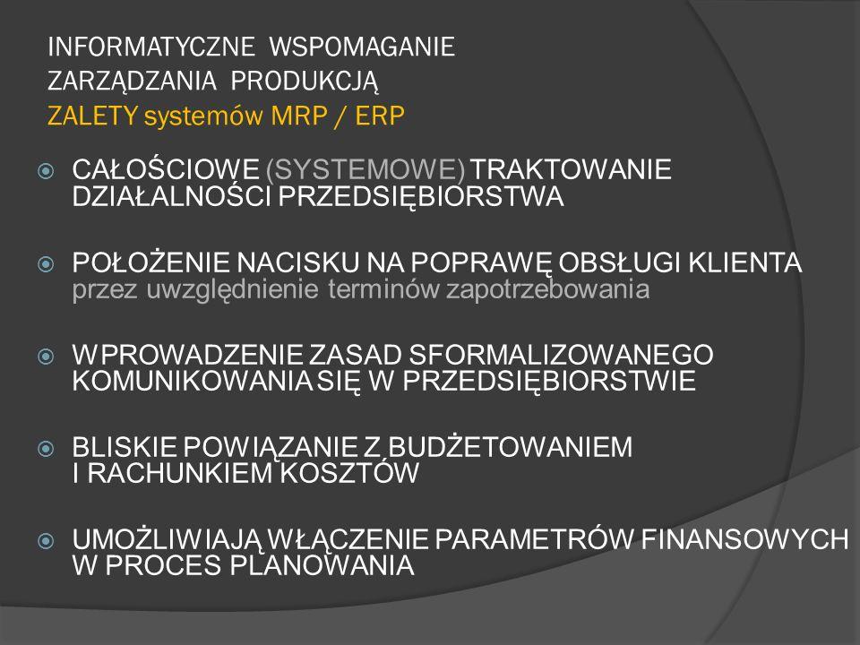 INFORMATYCZNE WSPOMAGANIE ZARZĄDZANIA PRODUKCJĄ ZALETY systemów MRP / ERP CAŁOŚCIOWE (SYSTEMOWE) TRAKTOWANIE DZIAŁALNOŚCI PRZEDSIĘBIORSTWA POŁOŻENIE N