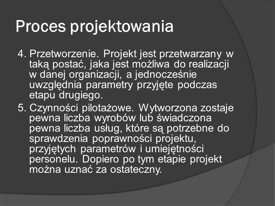 Proces projektowania 4. Przetworzenie. Projekt jest przetwarzany w taką postać, jaka jest możliwa do realizacji w danej organizacji, a jednocześnie uw