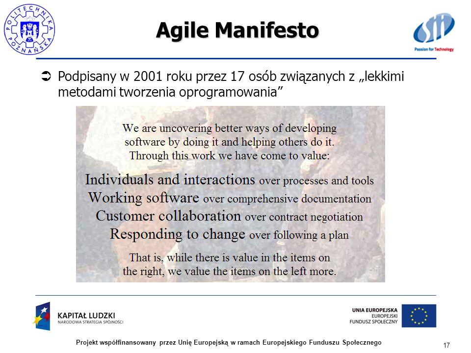 Agile Manifesto Podpisany w 2001 roku przez 17 osób związanych z lekkimi metodami tworzenia oprogramowania 17 Projekt współfinansowany przez Unię Euro