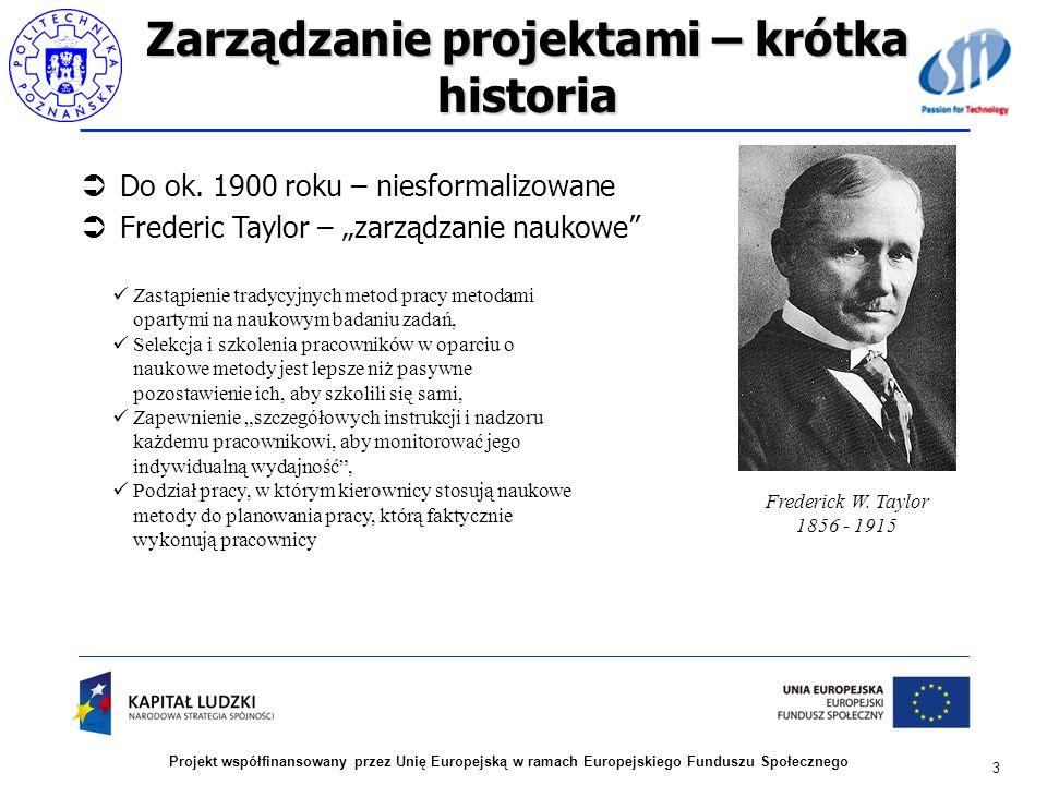 Zarządzanie projektami – krótka historia Do ok. 1900 roku – niesformalizowane Frederic Taylor – zarządzanie naukowe 3 Projekt współfinansowany przez U