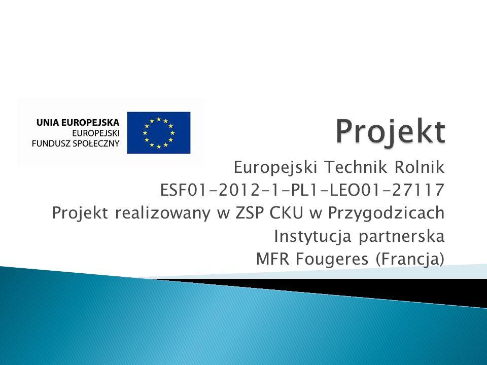 Europejski Technik Rolnik ESF01-2012-1-PL1-LEO01-27117 Projekt realizowany w ZSP CKU w Przygodzicach Instytucja partnerska MFR Fougeres (Francja)