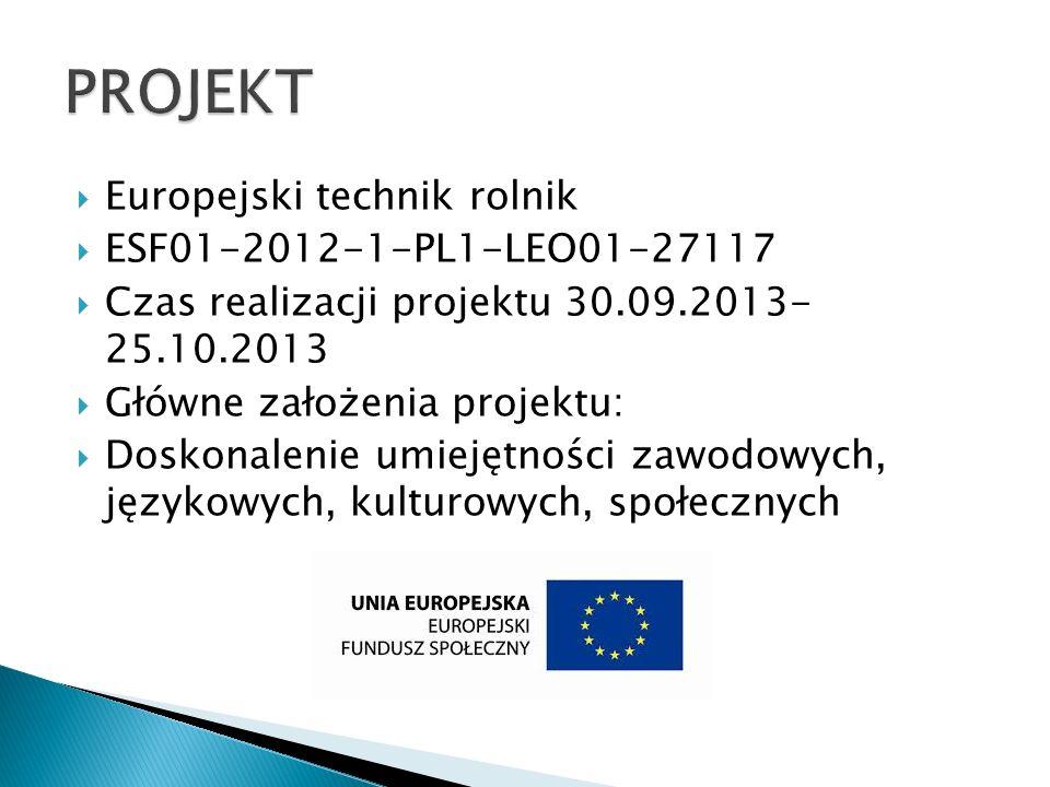 Europejski technik rolnik ESF01-2012-1-PL1-LEO01-27117 Czas realizacji projektu 30.09.2013- 25.10.2013 Główne założenia projektu: Doskonalenie umiejęt