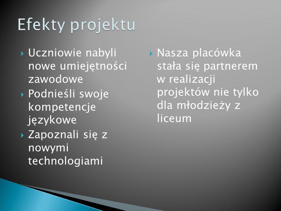 Uczniowie nabyli nowe umiejętności zawodowe Podnieśli swoje kompetencje językowe Zapoznali się z nowymi technologiami Nasza placówka stała się partnerem w realizacji projektów nie tylko dla młodzieży z liceum