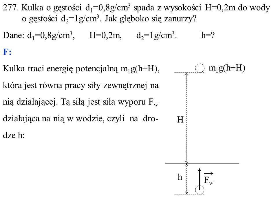 277. Kulka o gęstości d 1 =0,8g/cm 3 spada z wysokości H=0,2m do wody o gęstości d 2 =1g/cm 3.