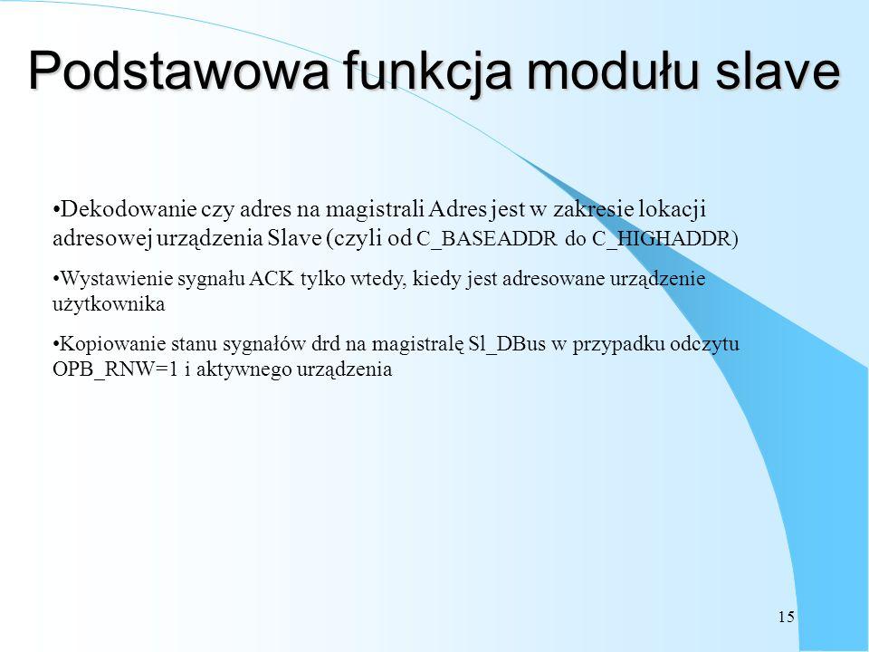 15 Podstawowa funkcja modułu slave Dekodowanie czy adres na magistrali Adres jest w zakresie lokacji adresowej urządzenia Slave (czyli od C_BASEADDR do C_HIGHADDR) Wystawienie sygnału ACK tylko wtedy, kiedy jest adresowane urządzenie użytkownika Kopiowanie stanu sygnałów drd na magistralę Sl_DBus w przypadku odczytu OPB_RNW=1 i aktywnego urządzenia