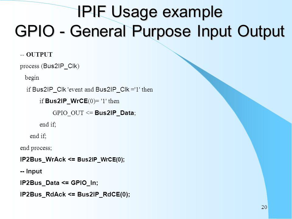 20 IPIF Usage example GPIO - General Purpose Input Output -- OUTPUT process ( Bus2IP_Clk ) begin if Bus2IP_Clk event and Bus2IP_Clk = 1 then if Bus2IP_WrCE (0)= 1 then GPIO_OUT <= Bus2IP_Data ; end if; end process; IP2Bus_WrAck <= Bus2IP_WrCE(0); -- Input IP2Bus_Data <= GPIO_In; IP2Bus_RdAck <= Bus2IP_RdCE(0);