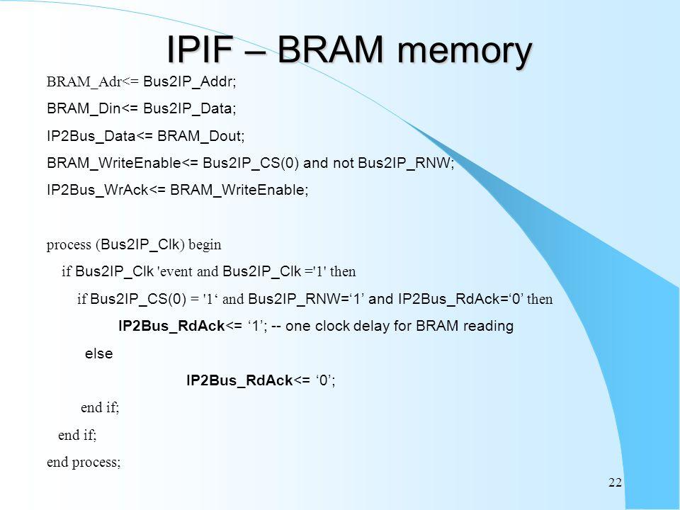 22 IPIF – BRAM memory BRAM_Adr<= Bus2IP_Addr; BRAM_Din<= Bus2IP_Data; IP2Bus_Data<= BRAM_Dout; BRAM_WriteEnable<= Bus2IP_CS(0) and not Bus2IP_RNW; IP2Bus_WrAck<= BRAM_WriteEnable; process ( Bus2IP_Clk ) begin if Bus2IP_Clk event and Bus2IP_Clk = 1 then if Bus2IP_CS(0) = 1 and Bus2IP_RNW=1 and IP2Bus_RdAck=0 then IP2Bus_RdAck<= 1; -- one clock delay for BRAM reading else IP2Bus_RdAck<= 0; end if; end process;