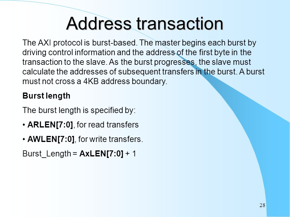 28 Address transaction The AXI protocol is burst-based. The master begins each burst by driving control information and the address of the first byte