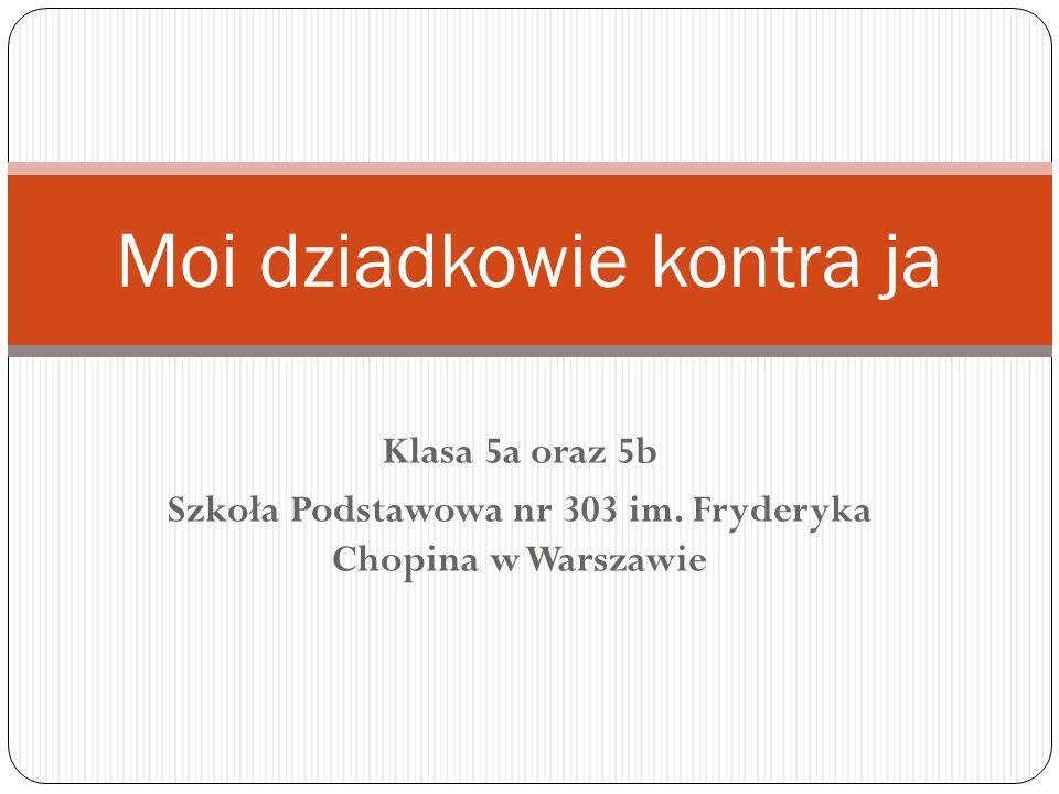 Klasa 5a oraz 5b Szkoła Podstawowa nr 303 im. Fryderyka Chopina w Warszawie Moi dziadkowie kontra ja