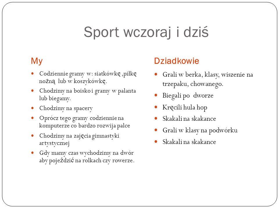 Sport wczoraj i dziś MyDziadkowie Codziennie gramy w: siatkówk ę,piłk ę no ż n ą lub w koszykówk ę. Chodzimy na boisko i gramy w palanta lub biegamy.