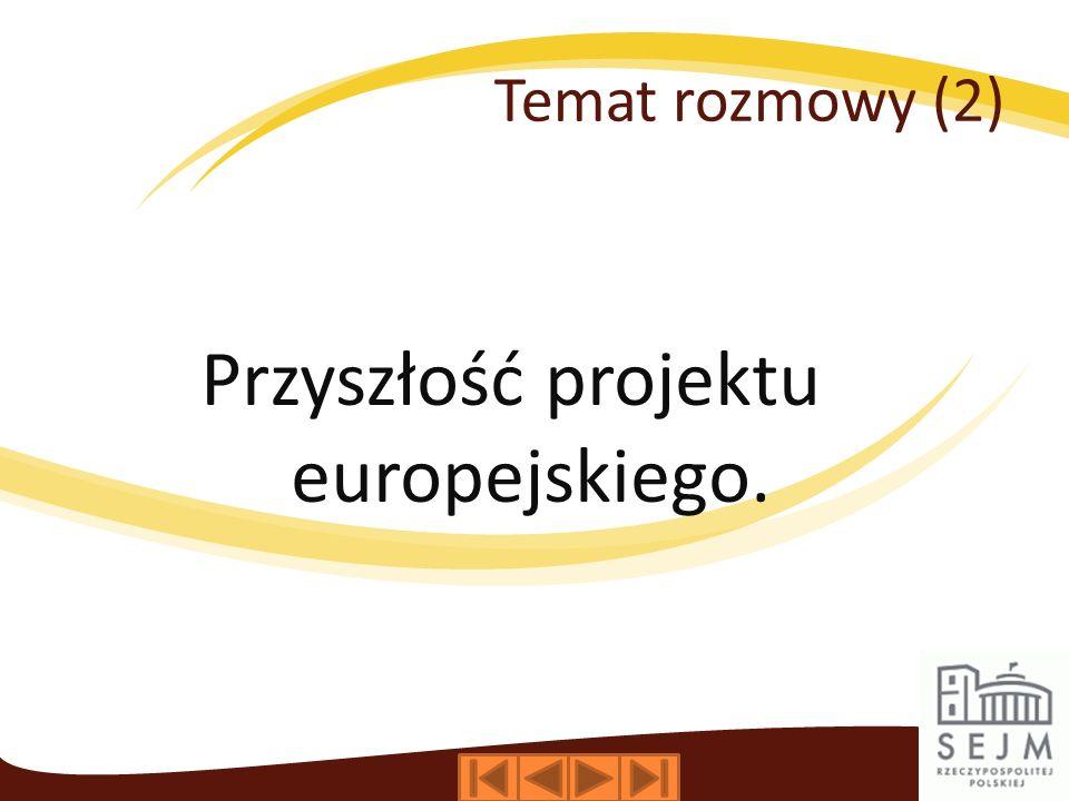 Temat rozmowy (2) Przyszłość projektu europejskiego.