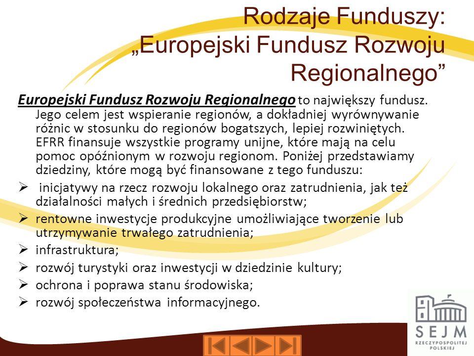 Rodzaje Funduszy: Europejski Fundusz Rozwoju Regionalnego Europejski Fundusz Rozwoju Regionalnego to największy fundusz. Jego celem jest wspieranie re