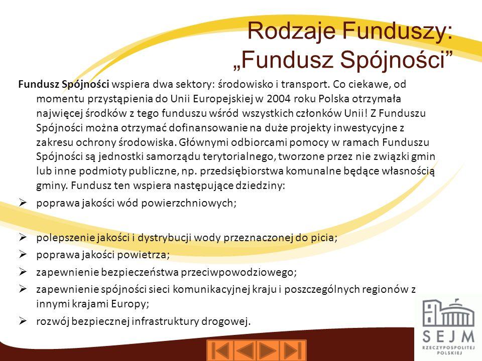 Rodzaje Funduszy: Fundusz Spójności Fundusz Spójności wspiera dwa sektory: środowisko i transport. Co ciekawe, od momentu przystąpienia do Unii Europe