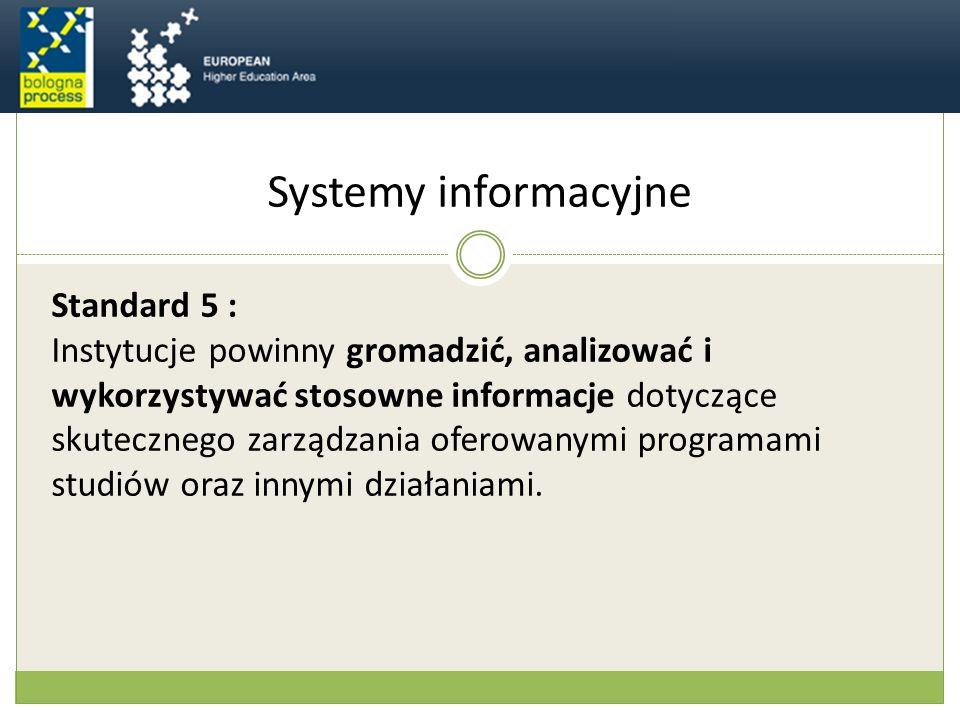 Systemy informacyjne Standard 5 : Instytucje powinny gromadzić, analizować i wykorzystywać stosowne informacje dotyczące skutecznego zarządzania oferowanymi programami studiów oraz innymi działaniami.