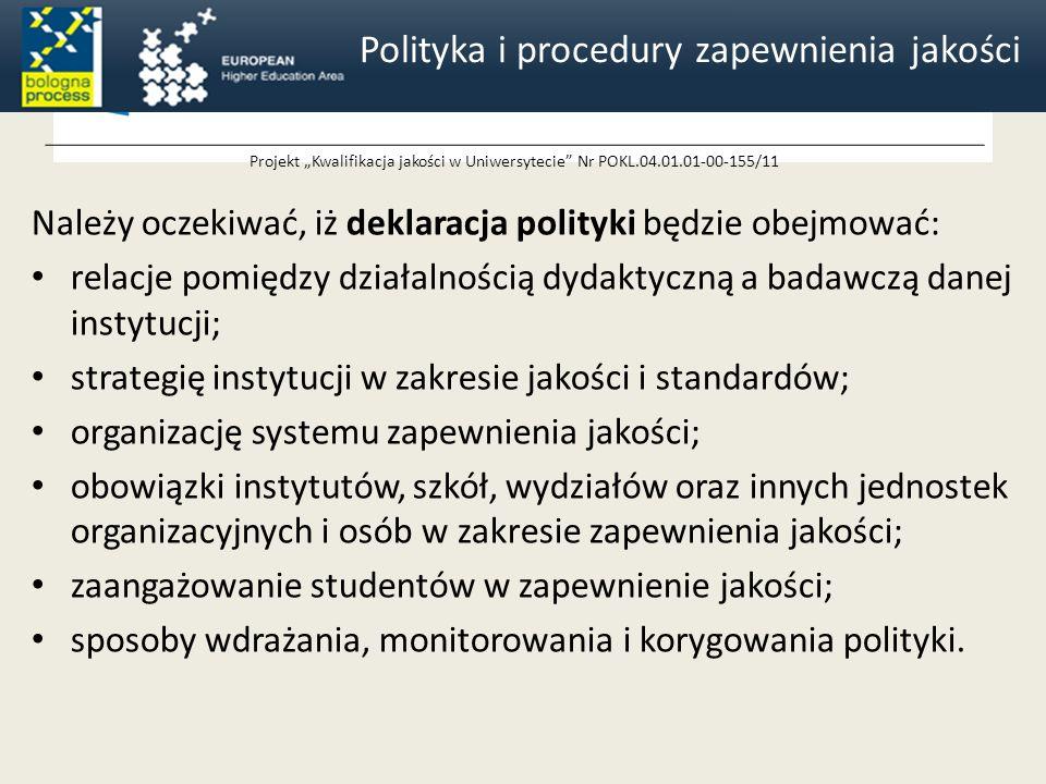 Projekt Kwalifikacja jakości w Uniwersytecie Nr POKL.04.01.01-00-155/11 Należy oczekiwać, iż deklaracja polityki będzie obejmować: relacje pomiędzy działalnością dydaktyczną a badawczą danej instytucji; strategię instytucji w zakresie jakości i standardów; organizację systemu zapewnienia jakości; obowiązki instytutów, szkół, wydziałów oraz innych jednostek organizacyjnych i osób w zakresie zapewnienia jakości; zaangażowanie studentów w zapewnienie jakości; sposoby wdrażania, monitorowania i korygowania polityki.