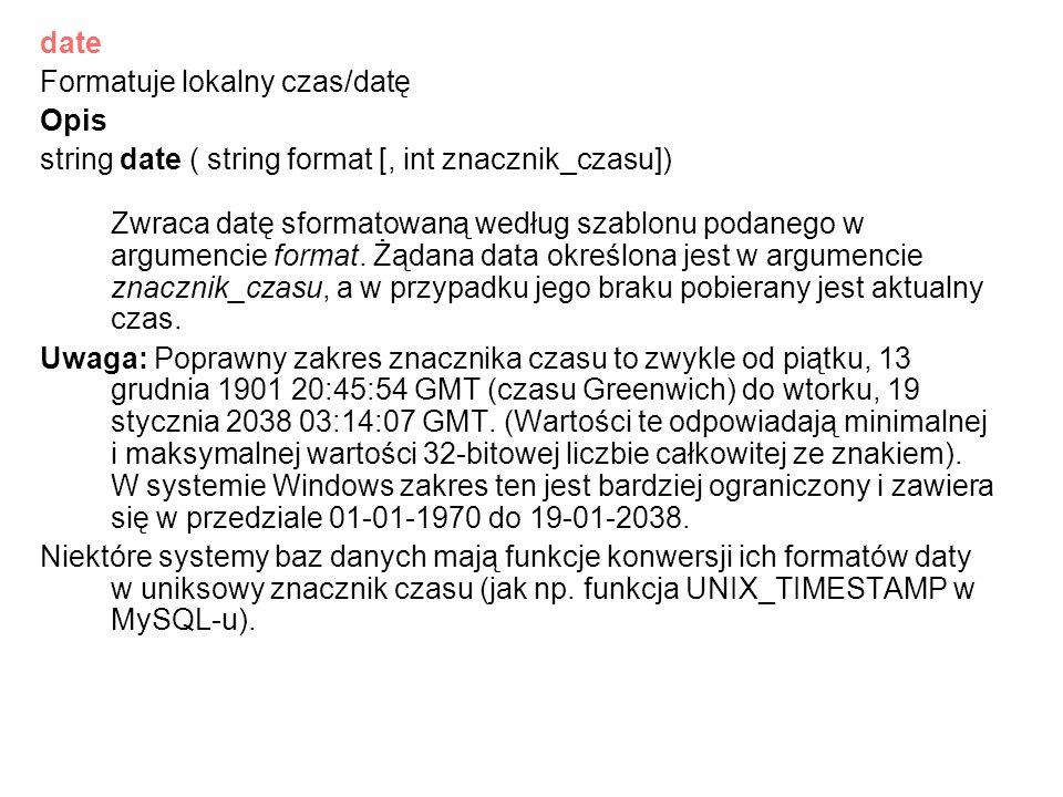 date Formatuje lokalny czas/datę Opis string date ( string format [, int znacznik_czasu]) Zwraca datę sformatowaną według szablonu podanego w argumenc