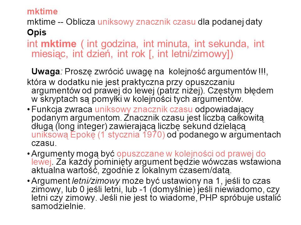 mktime mktime -- Oblicza uniksowy znacznik czasu dla podanej daty Opis int mktime ( int godzina, int minuta, int sekunda, int miesiąc, int dzień, int