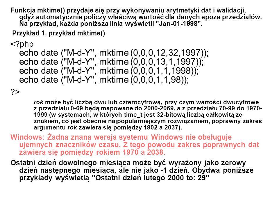 Funkcja mktime() przydaje się przy wykonywaniu arytmetyki dat i walidacji, gdyż automatycznie policzy właściwą wartość dla danych spoza przedziałów. N