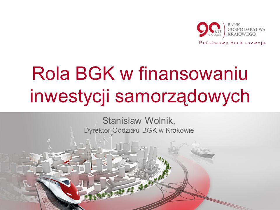 Państwowy bank rozwoju Rola BGK w finansowaniu inwestycji samorządowych Stanisław Wolnik, Dyrektor Oddziału BGK w Krakowie