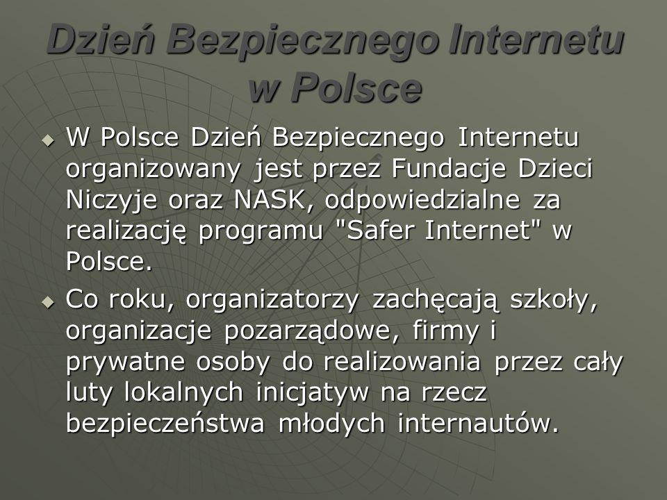 Dzień Bezpiecznego Internetu w Polsce W Polsce Dzień Bezpiecznego Internetu organizowany jest przez Fundacje Dzieci Niczyje oraz NASK, odpowiedzialne