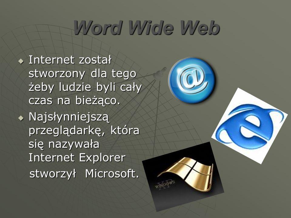 Word Wide Web Internet został stworzony dla tego żeby ludzie byli cały czas na bieżąco. Internet został stworzony dla tego żeby ludzie byli cały czas