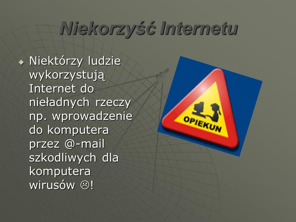 Niekorzyść Internetu Niektórzy ludzie wykorzystują Internet do nieładnych rzeczy np. wprowadzenie do komputera przez @-mail szkodliwych dla komputera