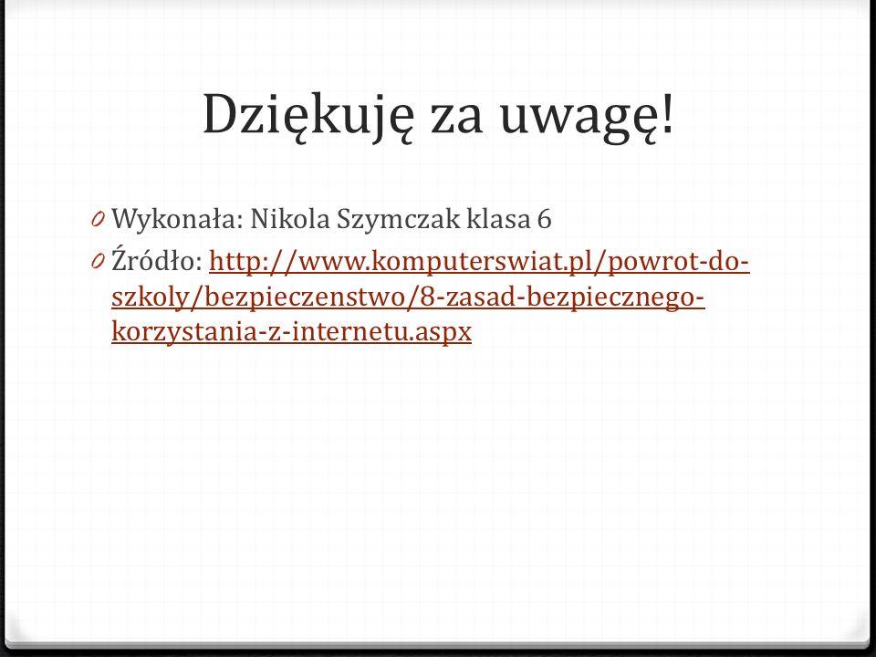 Dziękuję za uwagę! 0 Wykonała: Nikola Szymczak klasa 6 0 Źródło: http://www.komputerswiat.pl/powrot-do- szkoly/bezpieczenstwo/8-zasad-bezpiecznego- ko
